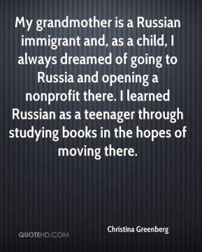 Christina Greenberg - My grandmother is a Russian immigrant and, as a child, I always dreamed of going to Russia and opening a nonprofit there. I learned Russian as a teenager through studying books in the hopes of moving there.