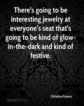 Christina Powers - There's going to be interesting jewelry at everyone's seat that's going to be kind of glow-in-the-dark and kind of festive.