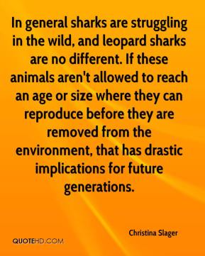 Christina Slager - In general sharks are struggling in the wild, and leopard sharks are no different. If these animals aren't allowed to reach an age or size where they can reproduce before they are removed from the environment, that has drastic implications for future generations.
