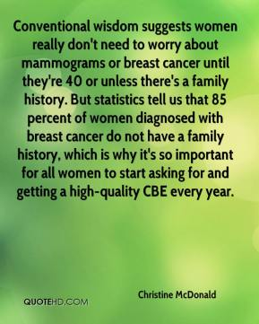 Christine McDonald - Conventional wisdom suggests women really don't need to worry about mammograms or breast cancer until they're 40 or unless there's a family history. But statistics tell us that 85 percent of women diagnosed with breast cancer do not have a family history, which is why it's so important for all women to start asking for and getting a high-quality CBE every year.