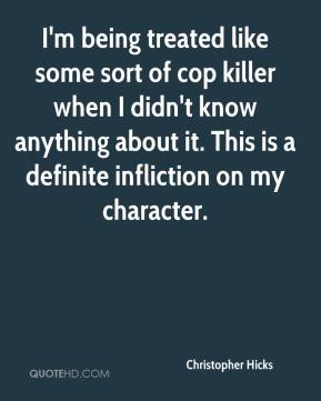 Christopher Hicks - I'm being treated like some sort of cop killer when I didn't know anything about it. This is a definite infliction on my character.