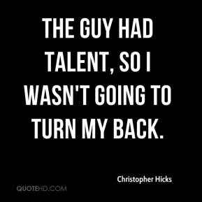 Christopher Hicks - The guy had talent, so I wasn't going to turn my back.