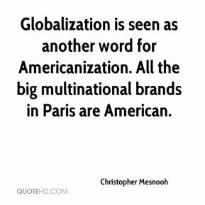 Globalization is seen as another word for Americanization. All the big multinational brands in Paris are American.