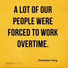 Christopher Young - A lot of our people were forced to work overtime.