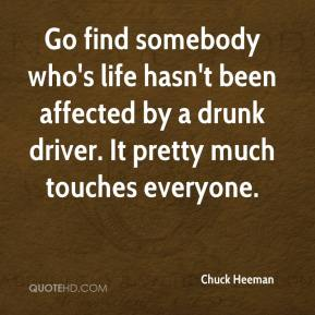 Go find somebody who's life hasn't been affected by a drunk driver. It pretty much touches everyone.