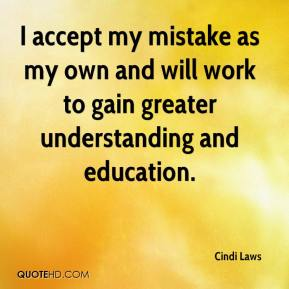 Cindi Laws - I accept my mistake as my own and will work to gain greater understanding and education.