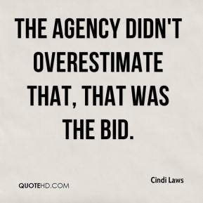 Cindi Laws - The agency didn't overestimate that, that was the bid.