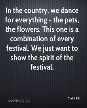 Claire Ick - In the country, we dance for everything - the pets, the flowers. This one is a combination of every festival. We just want to show the spirit of the festival.