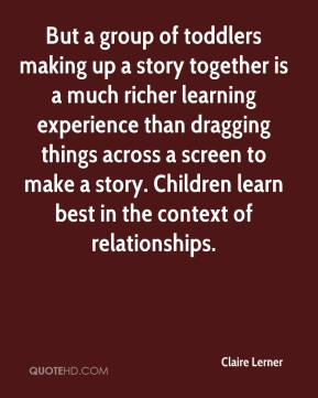 Claire Lerner - But a group of toddlers making up a story together is a much richer learning experience than dragging things across a screen to make a story. Children learn best in the context of relationships.