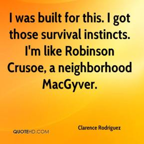 Clarence Rodriguez - I was built for this. I got those survival instincts. I'm like Robinson Crusoe, a neighborhood MacGyver.