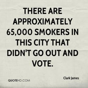 Clark James - There are approximately 65,000 smokers in this city that didn't go out and vote.