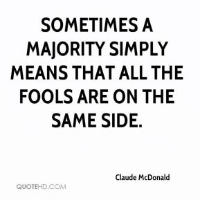 Sometimes a majority simply means that all the fools are on the same side.