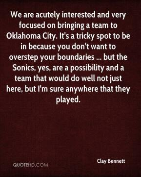 Clay Bennett - We are acutely interested and very focused on bringing a team to Oklahoma City. It's a tricky spot to be in because you don't want to overstep your boundaries ... but the Sonics, yes, are a possibility and a team that would do well not just here, but I'm sure anywhere that they played.