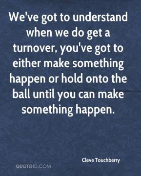 Cleve Touchberry - We've got to understand when we do get a turnover, you've got to either make something happen or hold onto the ball until you can make something happen.