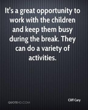 Cliff Cary - It's a great opportunity to work with the children and keep them busy during the break. They can do a variety of activities.