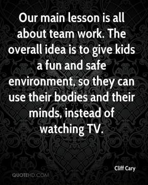 Cliff Cary - Our main lesson is all about team work. The overall idea is to give kids a fun and safe environment, so they can use their bodies and their minds, instead of watching TV.