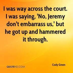 Cody Green - I was way across the court. I was saying, 'No, Jeremy don't embarrass us,' but he got up and hammered it through.