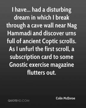 Colin McEnroe - I have... had a disturbing dream in which I break through a cave wall near Nag Hammadi and discover urns full of ancient Coptic scrolls. As I unfurl the first scroll, a subscription card to some Gnostic exercise magazine flutters out.