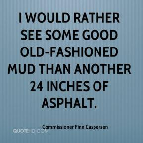 Commissioner Finn Caspersen - I would rather see some good old-fashioned mud than another 24 inches of asphalt.