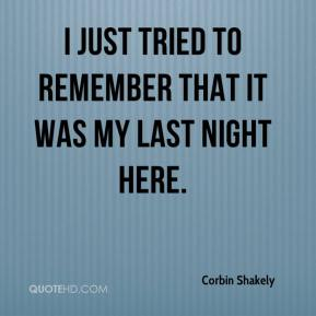 Corbin Shakely - I just tried to remember that it was my last night here.