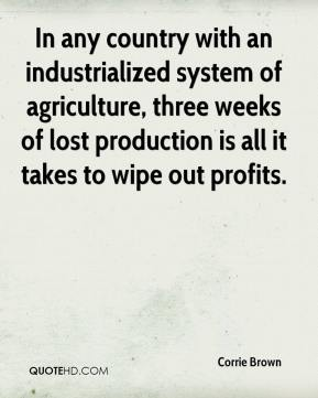 Corrie Brown - In any country with an industrialized system of agriculture, three weeks of lost production is all it takes to wipe out profits.