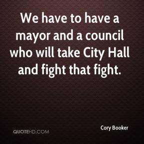 Cory Booker - We have to have a mayor and a council who will take City Hall and fight that fight.