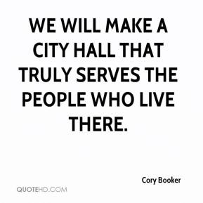 Cory Booker - We will make a city hall that truly serves the people who live there.
