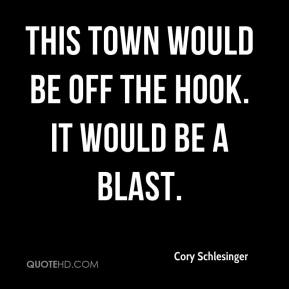 Cory Schlesinger - This town would be off the hook. It would be a blast.