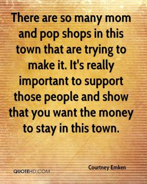 Courtney Emken - There are so many mom and pop shops in this town that are trying to make it. It's really important to support those people and show that you want the money to stay in this town.