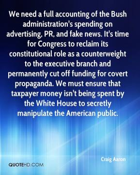 Craig Aaron - We need a full accounting of the Bush administration's spending on advertising, PR, and fake news. It's time for Congress to reclaim its constitutional role as a counterweight to the executive branch and permanently cut off funding for covert propaganda. We must ensure that taxpayer money isn't being spent by the White House to secretly manipulate the American public.