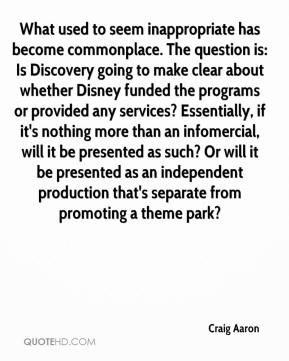 Craig Aaron - What used to seem inappropriate has become commonplace. The question is: Is Discovery going to make clear about whether Disney funded the programs or provided any services? Essentially, if it's nothing more than an infomercial, will it be presented as such? Or will it be presented as an independent production that's separate from promoting a theme park?