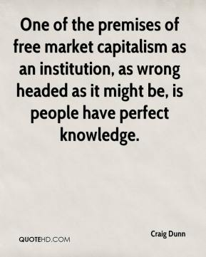 Craig Dunn - One of the premises of free market capitalism as an institution, as wrong headed as it might be, is people have perfect knowledge.