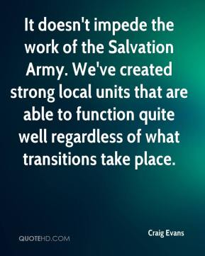 Craig Evans - It doesn't impede the work of the Salvation Army. We've created strong local units that are able to function quite well regardless of what transitions take place.