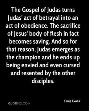 Craig Evans - The Gospel of Judas turns Judas' act of betrayal into an act of obedience. The sacrifice of Jesus' body of flesh in fact becomes saving. And so for that reason, Judas emerges as the champion and he ends up being envied and even cursed and resented by the other disciples.