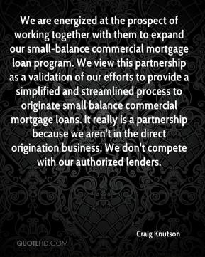 Craig Knutson - We are energized at the prospect of working together with them to expand our small-balance commercial mortgage loan program. We view this partnership as a validation of our efforts to provide a simplified and streamlined process to originate small balance commercial mortgage loans. It really is a partnership because we aren't in the direct origination business. We don't compete with our authorized lenders.