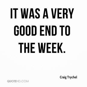 Craig Trychel - It was a very good end to the week.