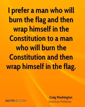 Craig Washington - I prefer a man who will burn the flag and then wrap himself in the Constitution to a man who will burn the Constitution and then wrap himself in the flag.