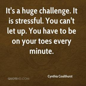 Cynthia Coulthurst - It's a huge challenge. It is stressful. You can't let up. You have to be on your toes every minute.