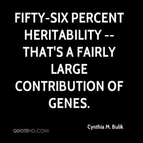 Cynthia M. Bulik - Fifty-six percent heritability -- that's a fairly large contribution of genes.
