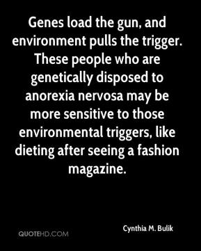 Cynthia M. Bulik - Genes load the gun, and environment pulls the trigger. These people who are genetically disposed to anorexia nervosa may be more sensitive to those environmental triggers, like dieting after seeing a fashion magazine.