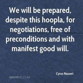 We will be prepared, despite this hoopla, for negotiations, free of preconditions and with manifest good will.