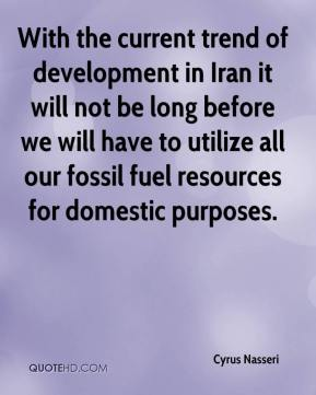 With the current trend of development in Iran it will not be long before we will have to utilize all our fossil fuel resources for domestic purposes.