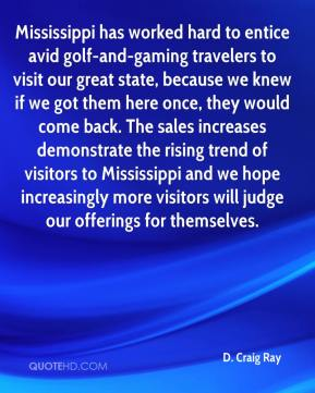 D. Craig Ray - Mississippi has worked hard to entice avid golf-and-gaming travelers to visit our great state, because we knew if we got them here once, they would come back. The sales increases demonstrate the rising trend of visitors to Mississippi and we hope increasingly more visitors will judge our offerings for themselves.