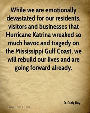 D. Craig Ray - While we are emotionally devastated for our residents, visitors and businesses that Hurricane Katrina wreaked so much havoc and tragedy on the Mississippi Gulf Coast, we will rebuild our lives and are going forward already.