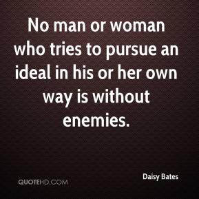 Daisy Bates - No man or woman who tries to pursue an ideal in his or her own way is without enemies.