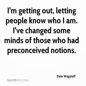 Dale Wagstaff - I'm getting out, letting people know who I am. I've changed some minds of those who had preconceived notions.