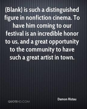 Damon Ristau - (Blank) is such a distinguished figure in nonfiction cinema. To have him coming to our festival is an incredible honor to us, and a great opportunity to the community to have such a great artist in town.