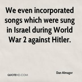 Dan Almagor - We even incorporated songs which were sung in Israel during World War 2 against Hitler.