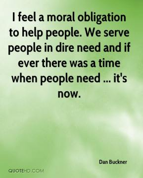 Dan Buckner - I feel a moral obligation to help people. We serve people in dire need and if ever there was a time when people need ... it's now.