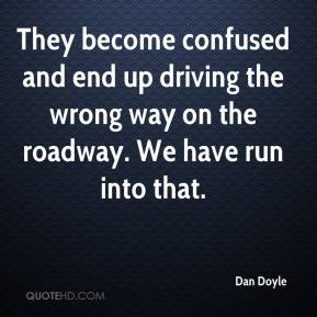 They become confused and end up driving the wrong way on the roadway. We have run into that.